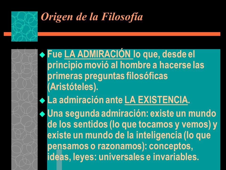 Origen de la Filosofía Fue LA ADMIRACIÓN lo que, desde el principio movió al hombre a hacerse las primeras preguntas filosóficas (Aristóteles).