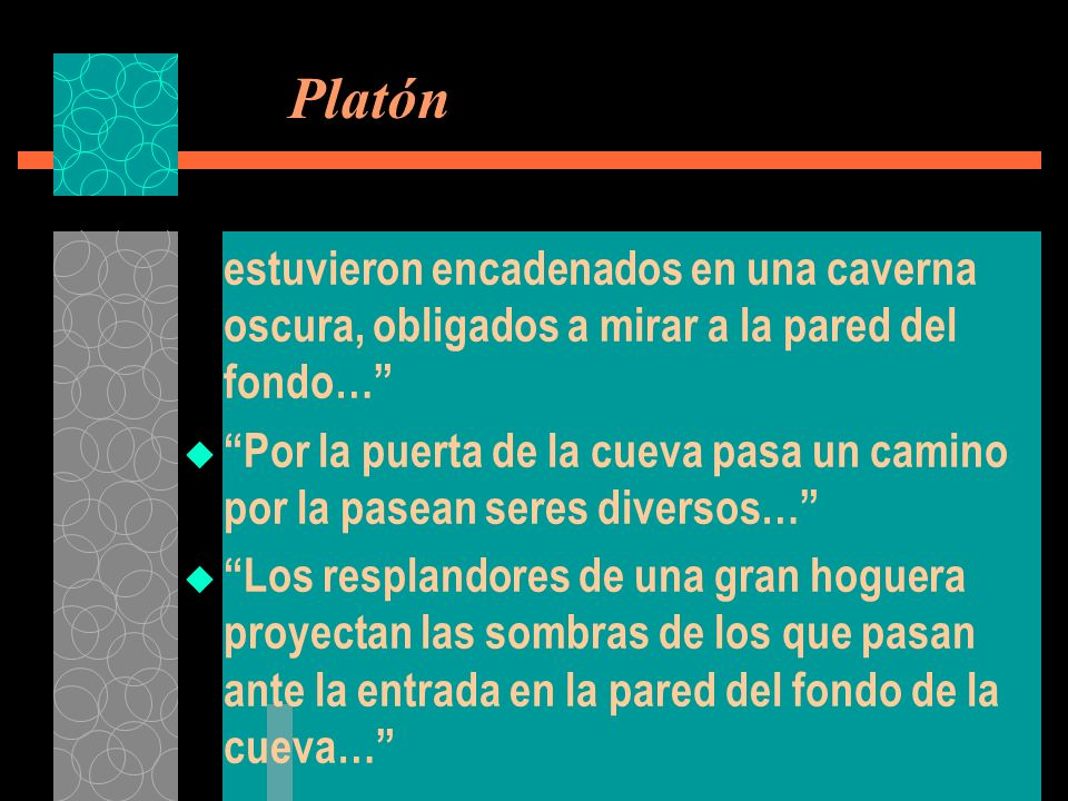 Platón estuvieron encadenados en una caverna oscura, obligados a mirar a la pared del fondo…
