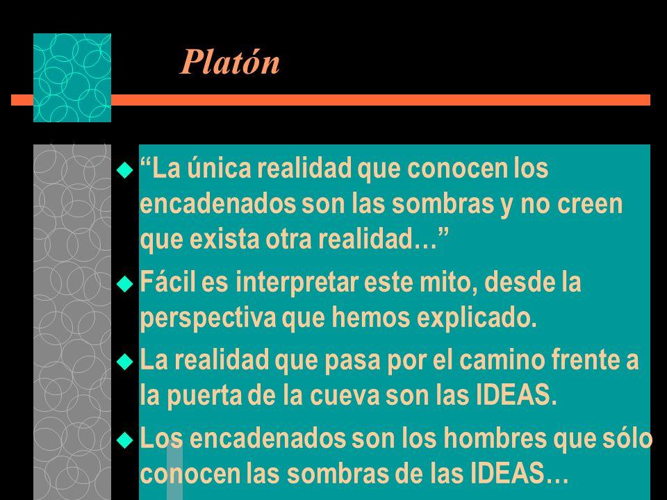 Platón La única realidad que conocen los encadenados son las sombras y no creen que exista otra realidad…