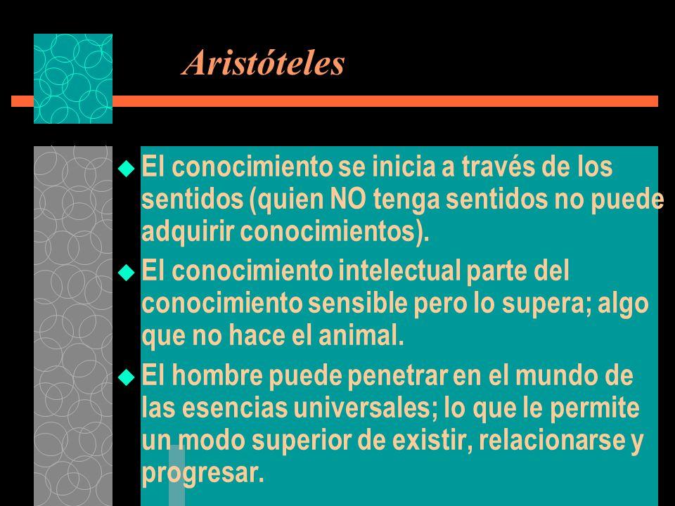 Aristóteles El conocimiento se inicia a través de los sentidos (quien NO tenga sentidos no puede adquirir conocimientos).