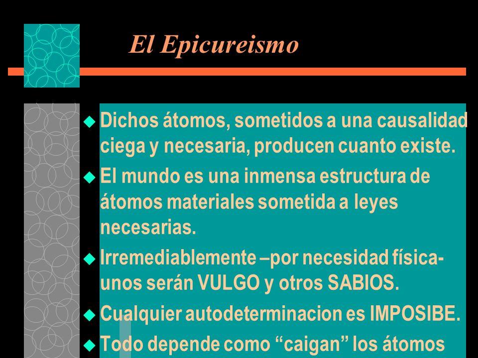 El Epicureismo Dichos átomos, sometidos a una causalidad ciega y necesaria, producen cuanto existe.