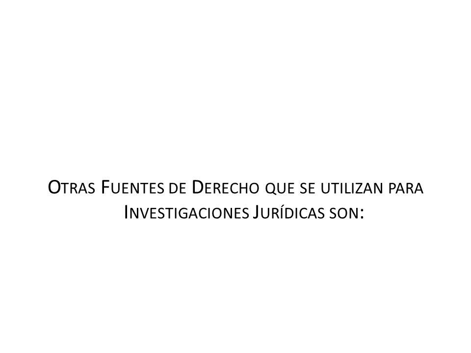 Otras Fuentes de Derecho que se utilizan para Investigaciones Jurídicas son: