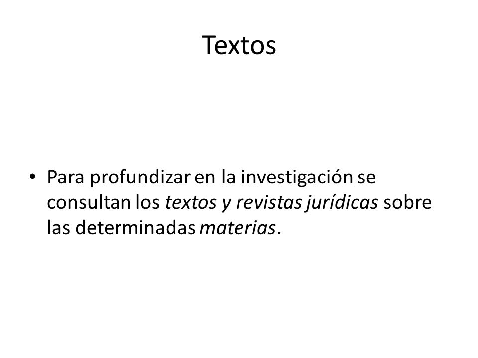 Textos Para profundizar en la investigación se consultan los textos y revistas jurídicas sobre las determinadas materias.