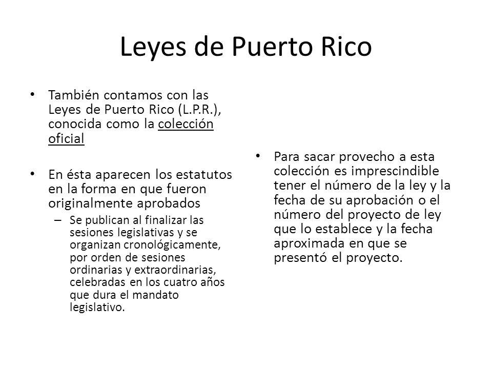 Leyes de Puerto Rico También contamos con las Leyes de Puerto Rico (L.P.R.), conocida como la colección oficial.