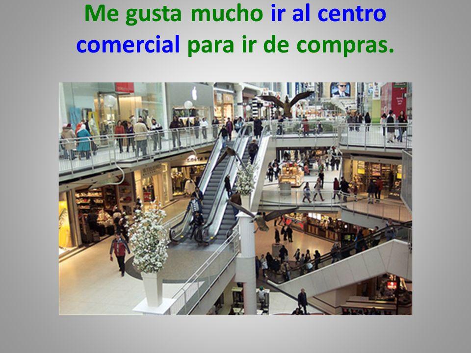 Me gusta mucho ir al centro comercial para ir de compras.