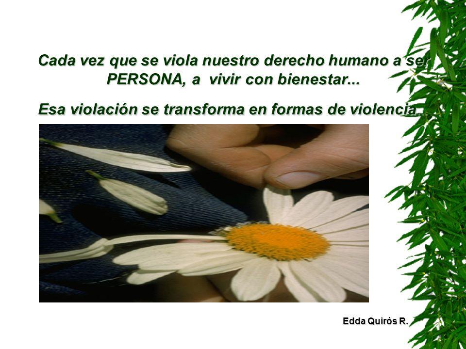 Cada vez que se viola nuestro derecho humano a ser PERSONA, a vivir con bienestar... Esa violación se transforma en formas de violencia...