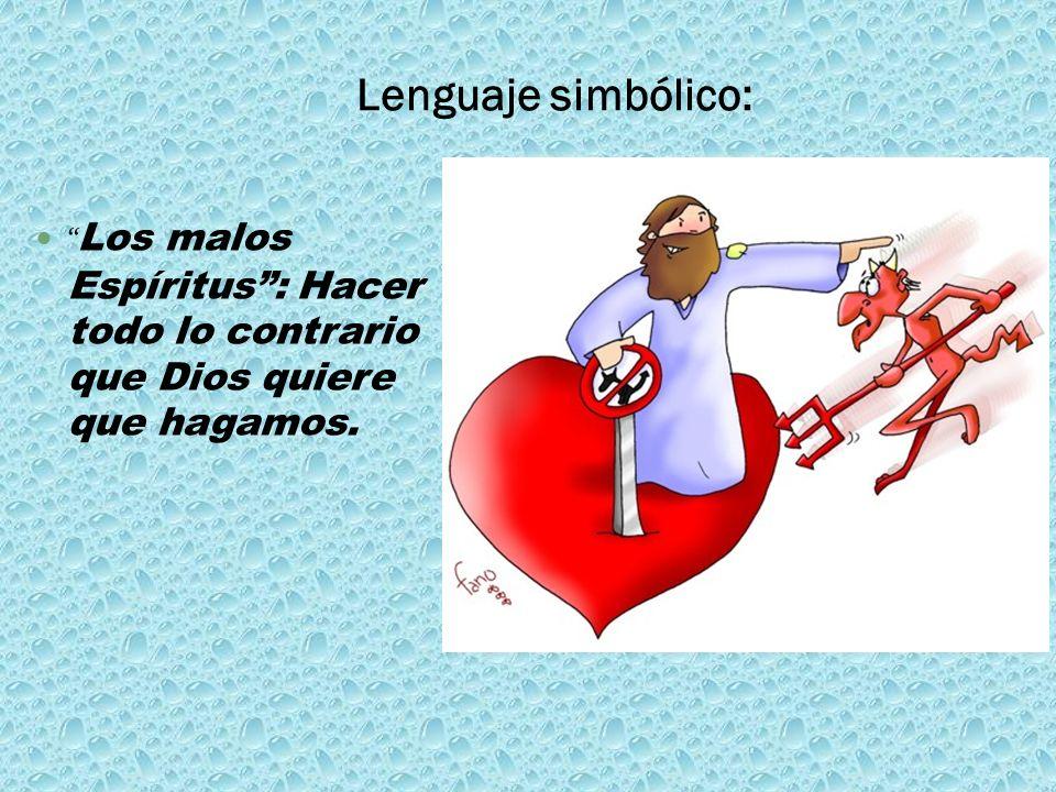 Lenguaje simbólico: Los malos Espíritus : Hacer todo lo contrario que Dios quiere que hagamos.