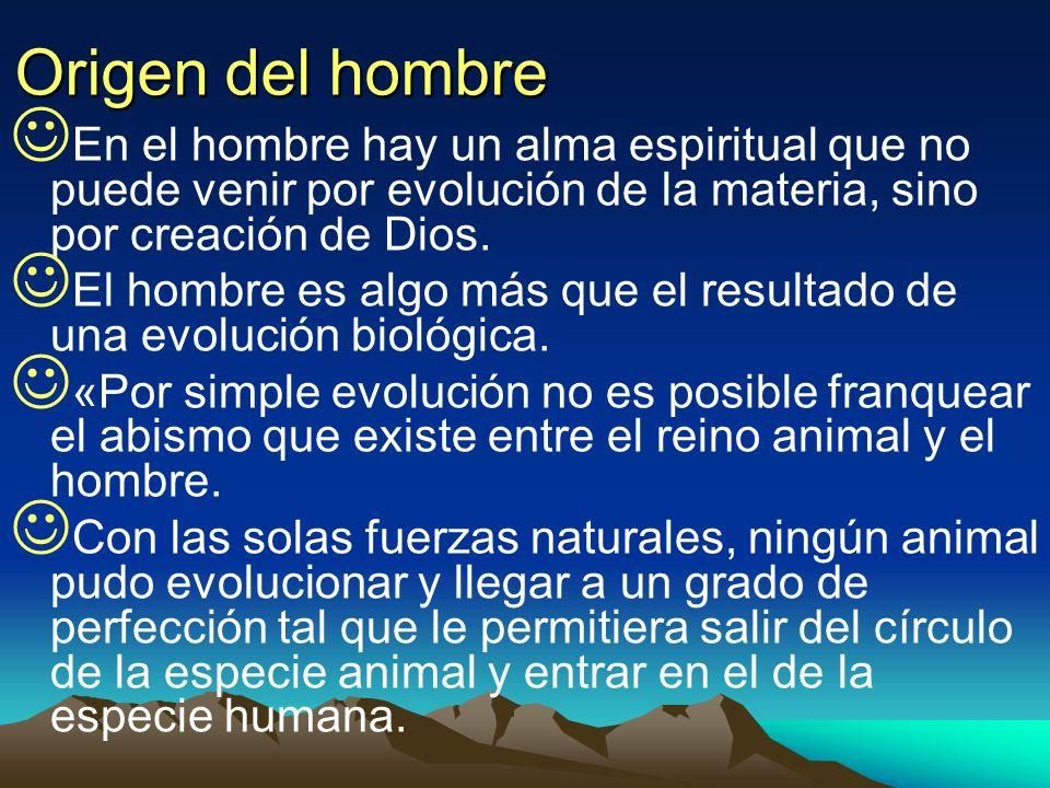 Origen del hombreEn el hombre hay un alma espiritual que no puede venir por evolución de la materia, sino por creación de Dios.