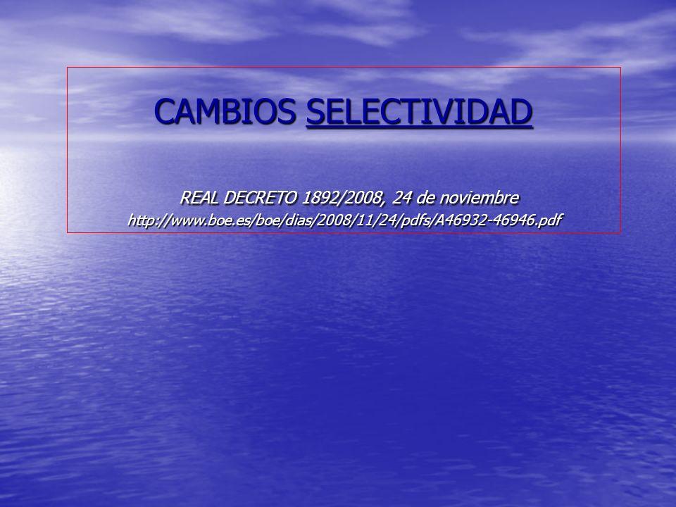 CAMBIOS SELECTIVIDAD REAL DECRETO 1892/2008, 24 de noviembre http://www.boe.es/boe/dias/2008/11/24/pdfs/A46932-46946.pdf