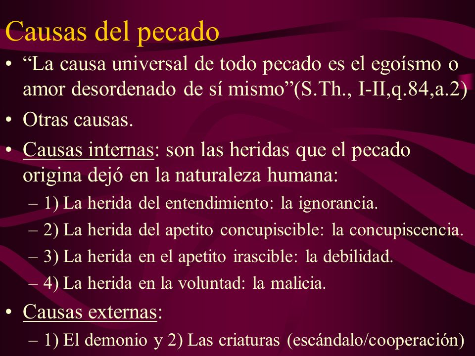 Causas del pecado La causa universal de todo pecado es el egoísmo o amor desordenado de sí mismo (S.Th., I-II,q.84,a.2)