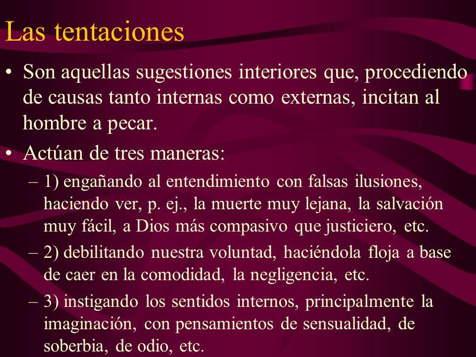 Las tentaciones Son aquellas sugestiones interiores que, procediendo de causas tanto internas como externas, incitan al hombre a pecar.