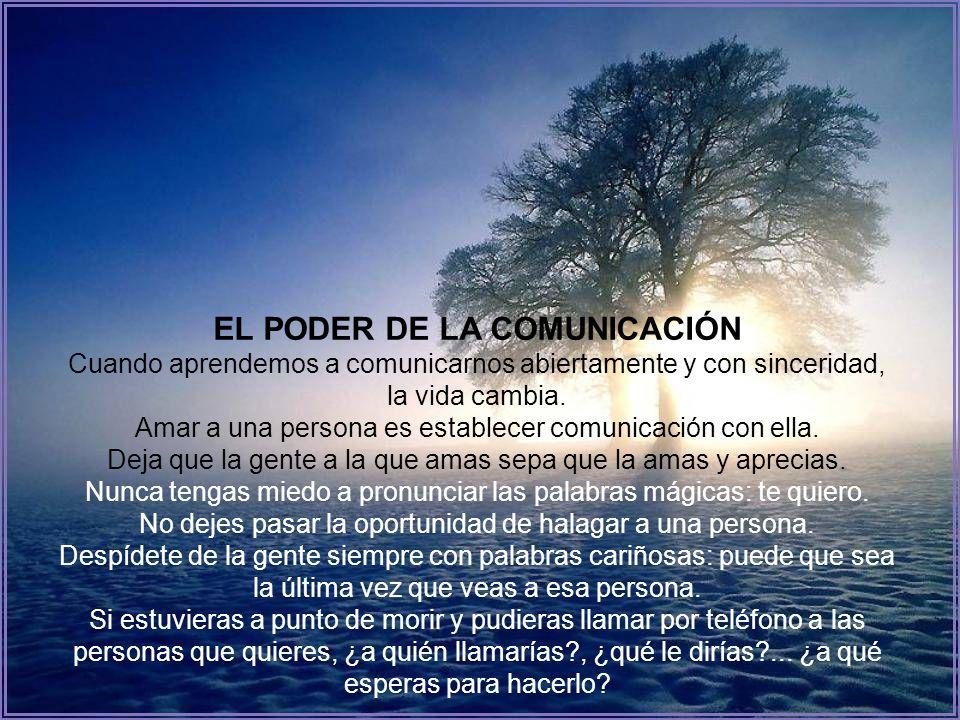 EL PODER DE LA COMUNICACIÓN Cuando aprendemos a comunicarnos abiertamente y con sinceridad, la vida cambia.