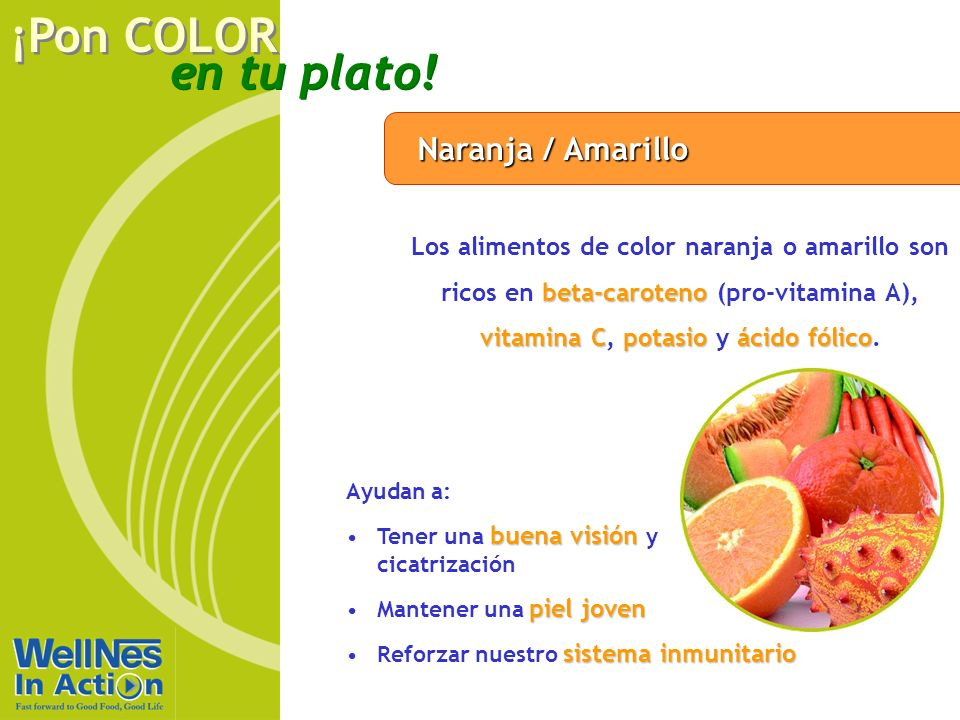 Naranja / Amarillo Los alimentos de color naranja o amarillo son ricos en beta-caroteno (pro-vitamina A), vitamina C, potasio y ácido fólico.