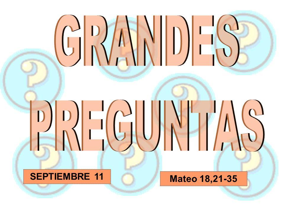 GRANDES PREGUNTAS SEPTIEMBRE 11 Mateo 18,21-35