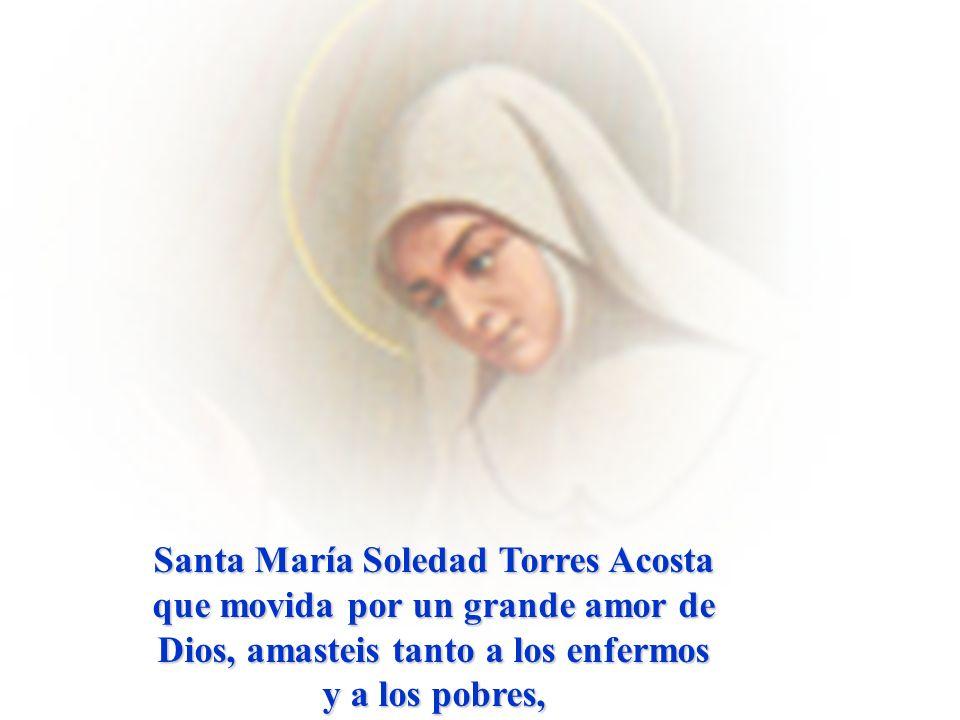 Santa María Soledad Torres Acosta que movida por un grande amor de Dios, amasteis tanto a los enfermos