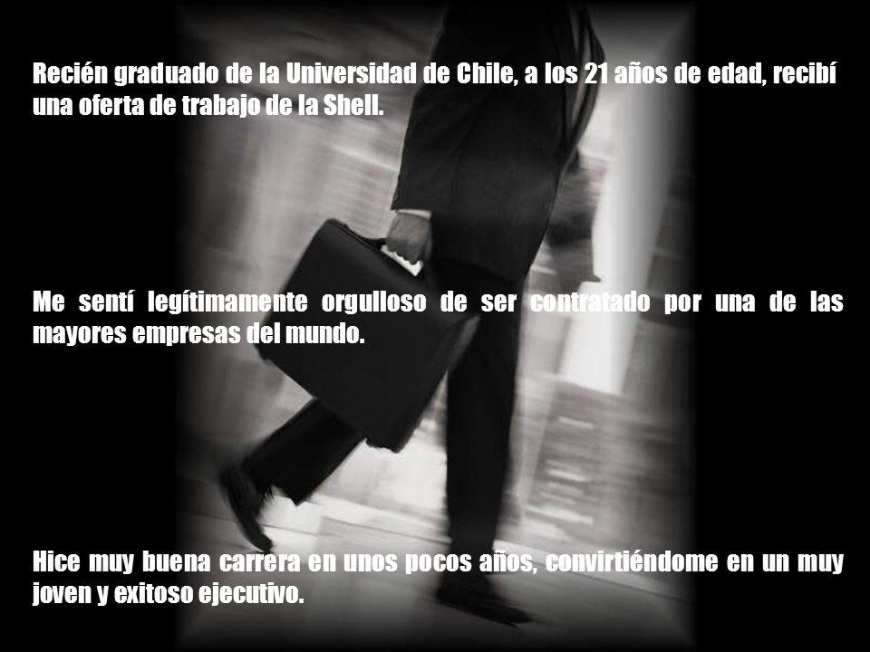 Recién graduado de la Universidad de Chile, a los 21 años de edad, recibí una oferta de trabajo de la Shell.