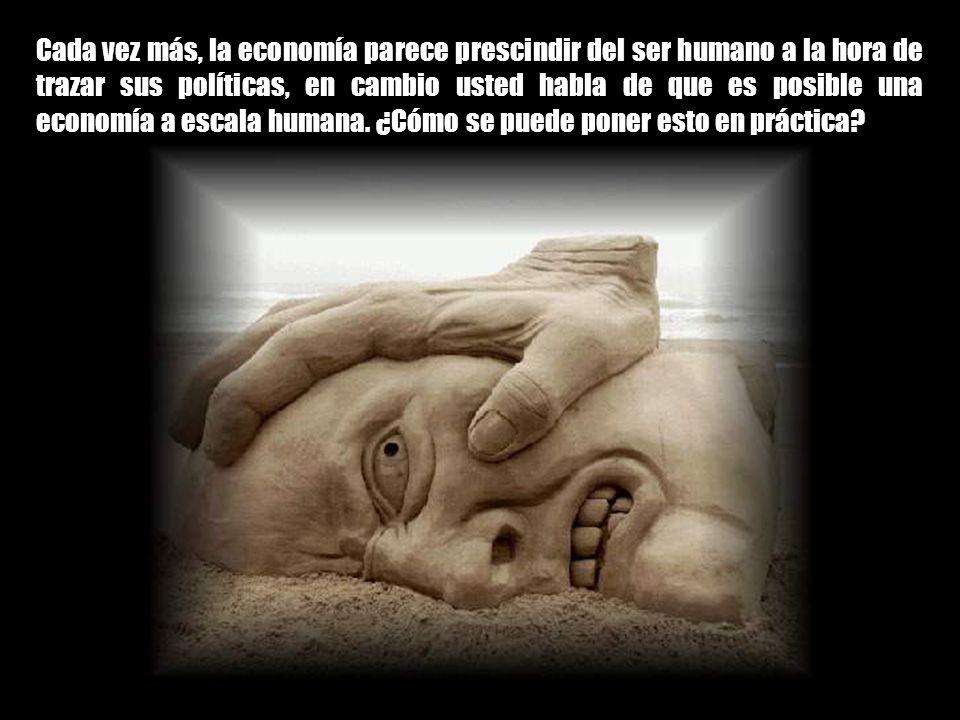 Cada vez más, la economía parece prescindir del ser humano a la hora de trazar sus políticas, en cambio usted habla de que es posible una economía a escala humana.