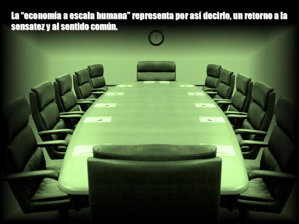 La economía a escala humana representa por así decirlo, un retorno a la sensatez y al sentido común.