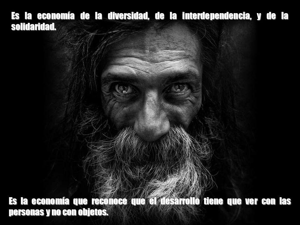 Es la economía de la diversidad, de la interdependencia, y de la solidaridad.