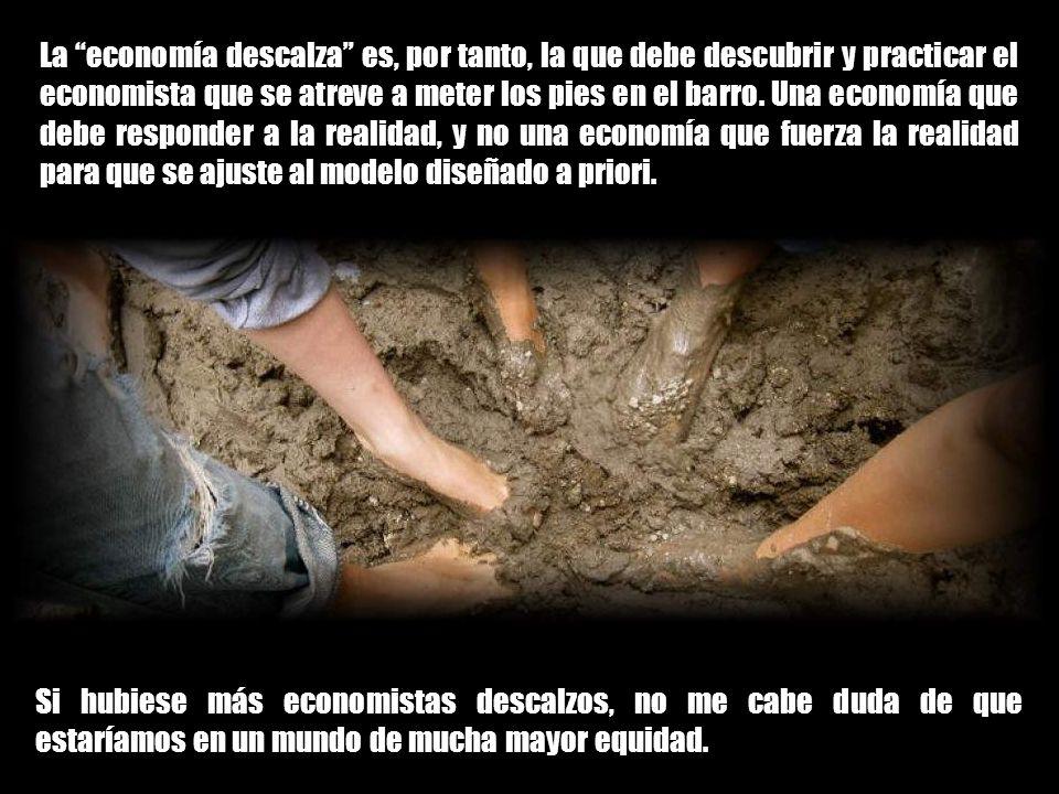 La economía descalza es, por tanto, la que debe descubrir y practicar el economista que se atreve a meter los pies en el barro. Una economía que debe responder a la realidad, y no una economía que fuerza la realidad para que se ajuste al modelo diseñado a priori.