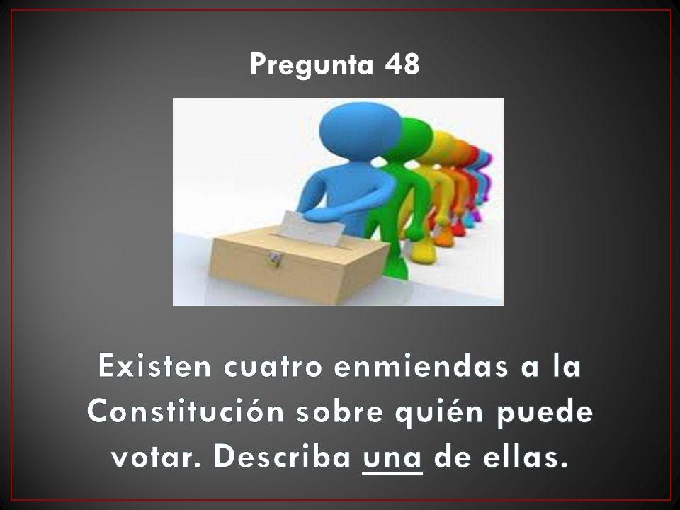 Pregunta 48 Existen cuatro enmiendas a la Constitución sobre quién puede votar.