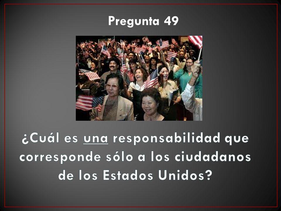 Pregunta 49 ¿Cuál es una responsabilidad que corresponde sólo a los ciudadanos de los Estados Unidos