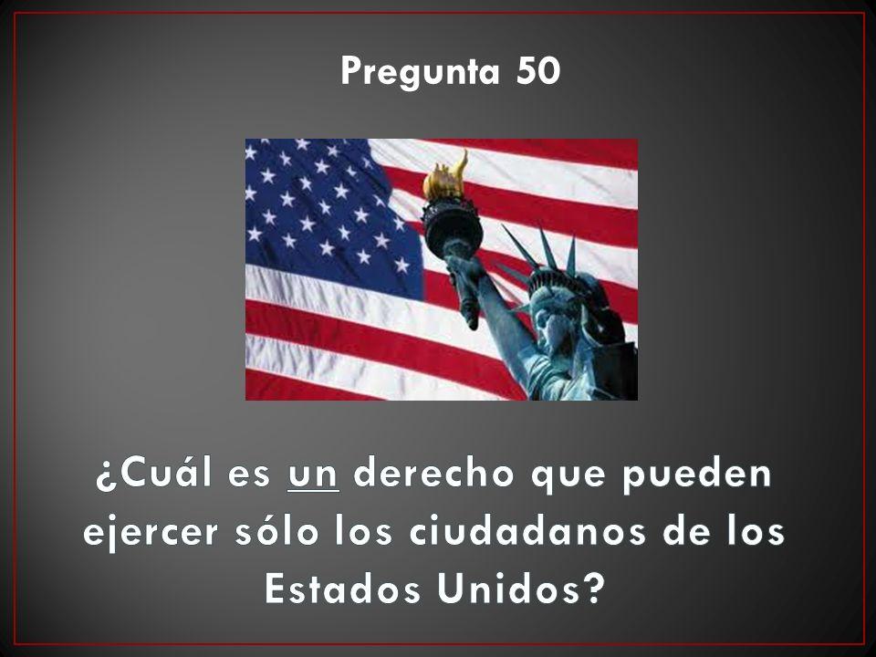 Pregunta 50 ¿Cuál es un derecho que pueden ejercer sólo los ciudadanos de los Estados Unidos