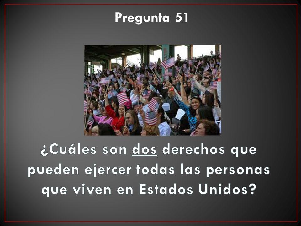 Pregunta 51 ¿Cuáles son dos derechos que pueden ejercer todas las personas que viven en Estados Unidos