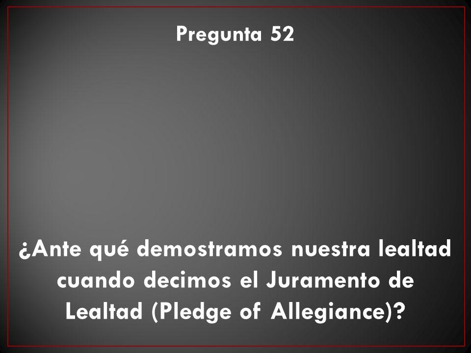 Pregunta 52 ¿Ante qué demostramos nuestra lealtad cuando decimos el Juramento de Lealtad (Pledge of Allegiance)