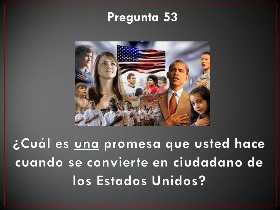 Pregunta 53 ¿Cuál es una promesa que usted hace cuando se convierte en ciudadano de los Estados Unidos