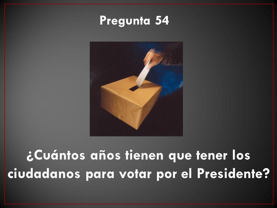 Pregunta 54 ¿Cuántos años tienen que tener los ciudadanos para votar por el Presidente
