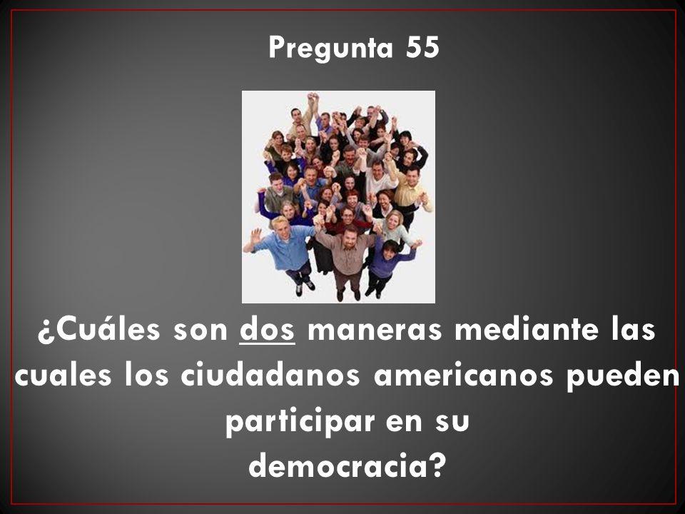 Pregunta 55 ¿Cuáles son dos maneras mediante las cuales los ciudadanos americanos pueden participar en su.