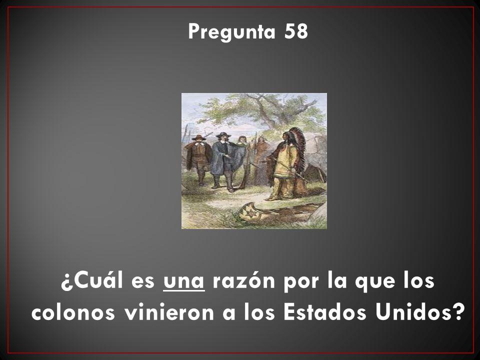 Pregunta 58 ¿Cuál es una razón por la que los colonos vinieron a los Estados Unidos