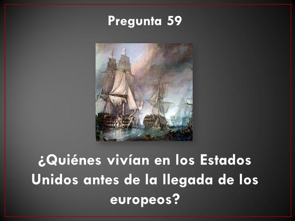Pregunta 59 ¿Quiénes vivían en los Estados Unidos antes de la llegada de los europeos