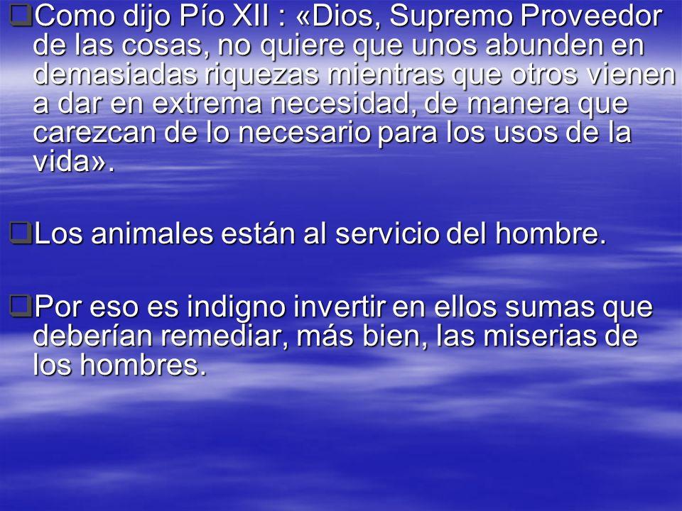 Como dijo Pío XII : «Dios, Supremo Proveedor de las cosas, no quiere que unos abunden en demasiadas riquezas mientras que otros vienen a dar en extrema necesidad, de manera que carezcan de lo necesario para los usos de la vida».