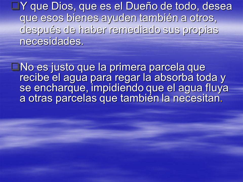 Y que Dios, que es el Dueño de todo, desea que esos bienes ayuden también a otros, después de haber remediado sus propias necesidades.