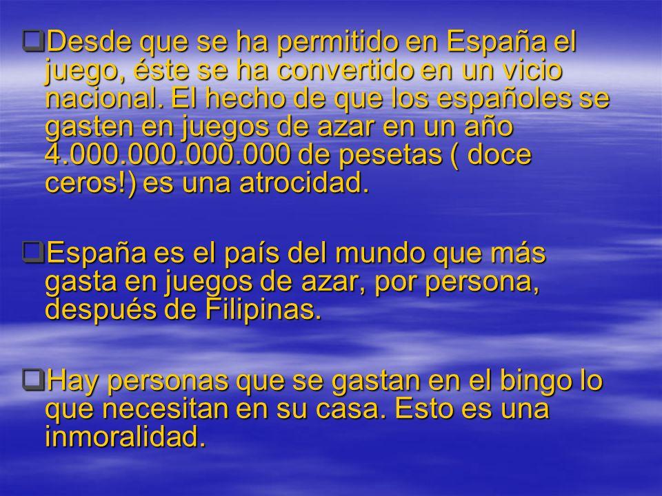 Desde que se ha permitido en España el juego, éste se ha convertido en un vicio nacional. El hecho de que los españoles se gasten en juegos de azar en un año 4.000.000.000.000 de pesetas ( doce ceros!) es una atrocidad.