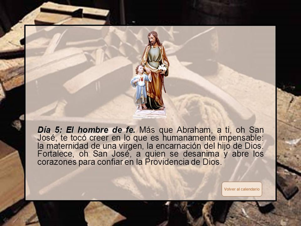 Día 5: El hombre de fe. Más que Abraham, a ti, oh San José, te tocó creer en lo que es humanamente impensable: la maternidad de una virgen, la encarnación del hijo de Dios. Fortalece, oh San José, a quien se desanima y abre los corazones para confiar en la Providencia de Dios.
