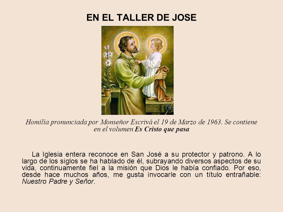 EN EL TALLER DE JOSE Homilía pronunciada por Monseñor Escrivá el 19 de Marzo de 1963. Se contiene en el volumen Es Cristo que pasa.