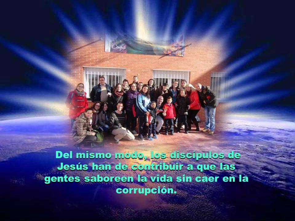 Del mismo modo, los discípulos de Jesús han de contribuir a que las gentes saboreen la vida sin caer en la corrupción.