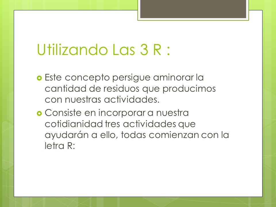 Utilizando Las 3 R : Este concepto persigue aminorar la cantidad de residuos que producimos con nuestras actividades.