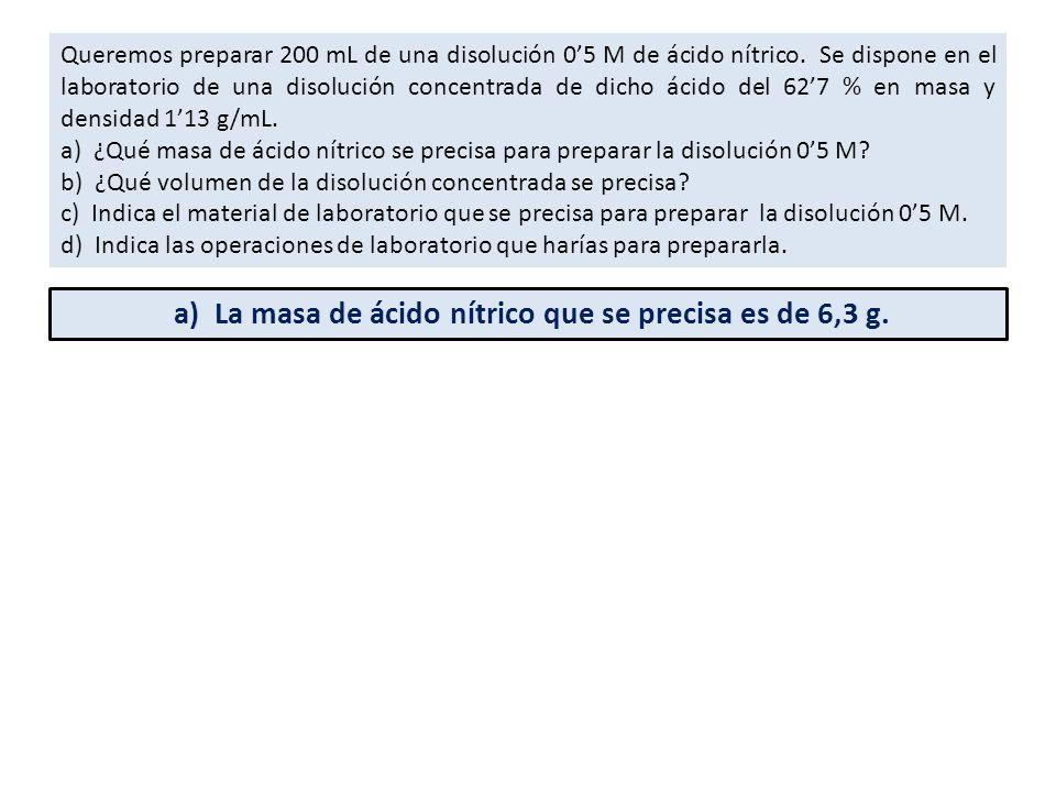 a) La masa de ácido nítrico que se precisa es de 6,3 g.