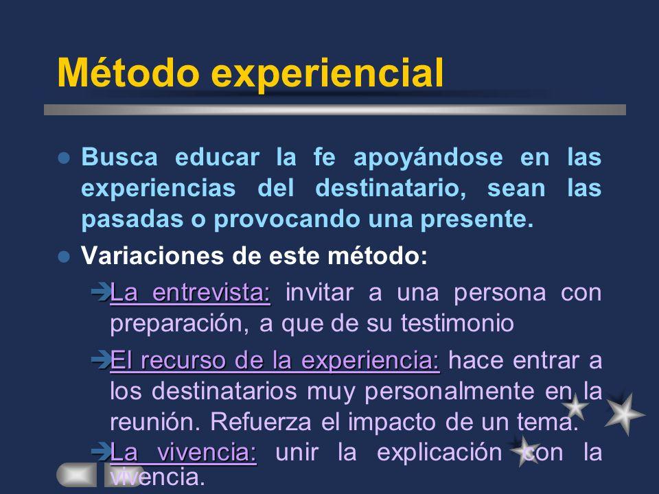 Método experiencial Busca educar la fe apoyándose en las experiencias del destinatario, sean las pasadas o provocando una presente.