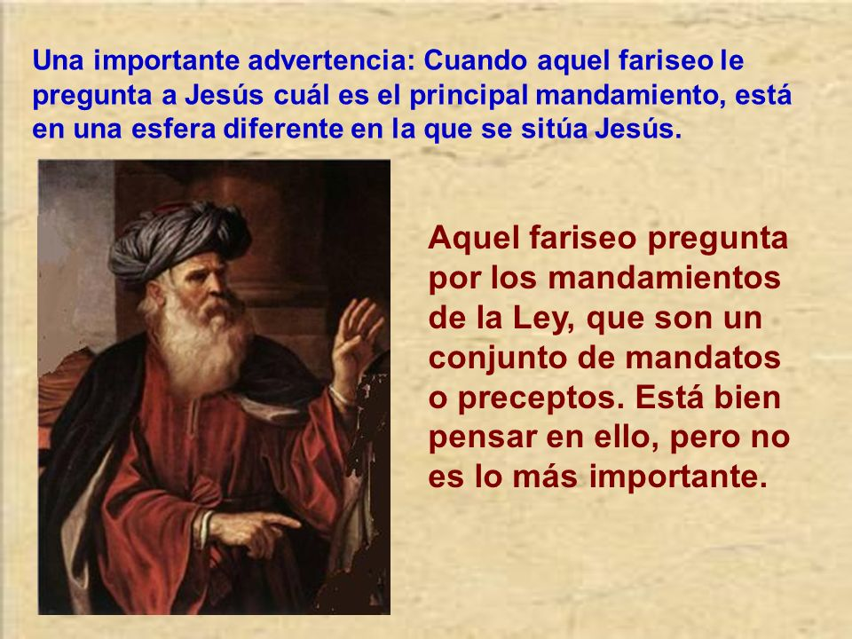 Una importante advertencia: Cuando aquel fariseo le pregunta a Jesús cuál es el principal mandamiento, está en una esfera diferente en la que se sitúa Jesús.