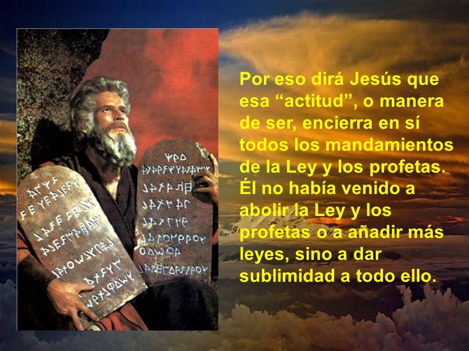 Por eso dirá Jesús que esa actitud , o manera de ser, encierra en sí todos los mandamientos de la Ley y los profetas.