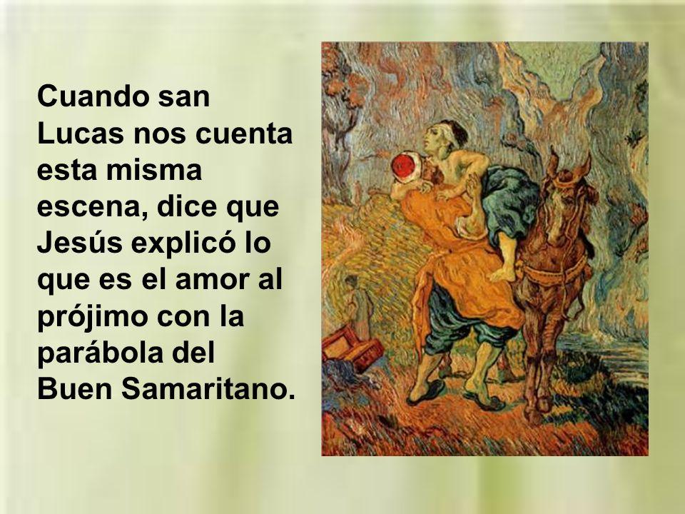 Cuando san Lucas nos cuenta esta misma escena, dice que Jesús explicó lo que es el amor al prójimo con la parábola del Buen Samaritano.