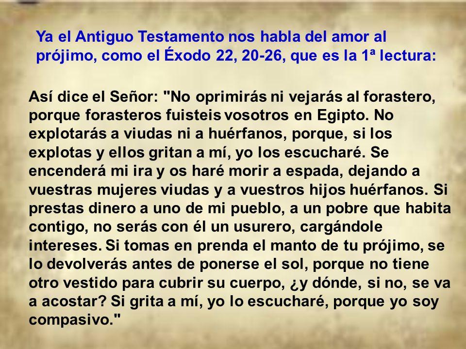 Ya el Antiguo Testamento nos habla del amor al prójimo, como el Éxodo 22, 20-26, que es la 1ª lectura: