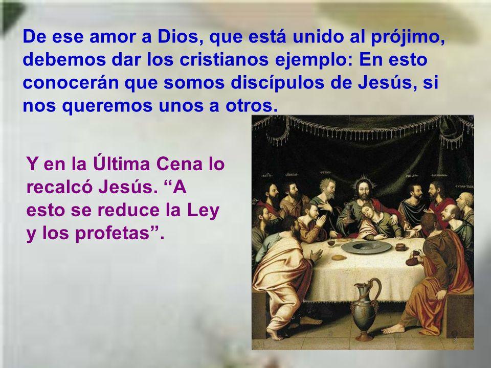 De ese amor a Dios, que está unido al prójimo, debemos dar los cristianos ejemplo: En esto conocerán que somos discípulos de Jesús, si nos queremos unos a otros.