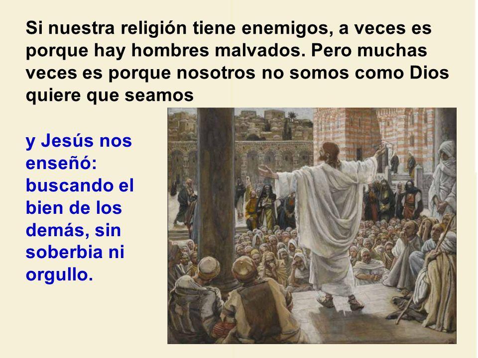 Si nuestra religión tiene enemigos, a veces es porque hay hombres malvados. Pero muchas veces es porque nosotros no somos como Dios quiere que seamos