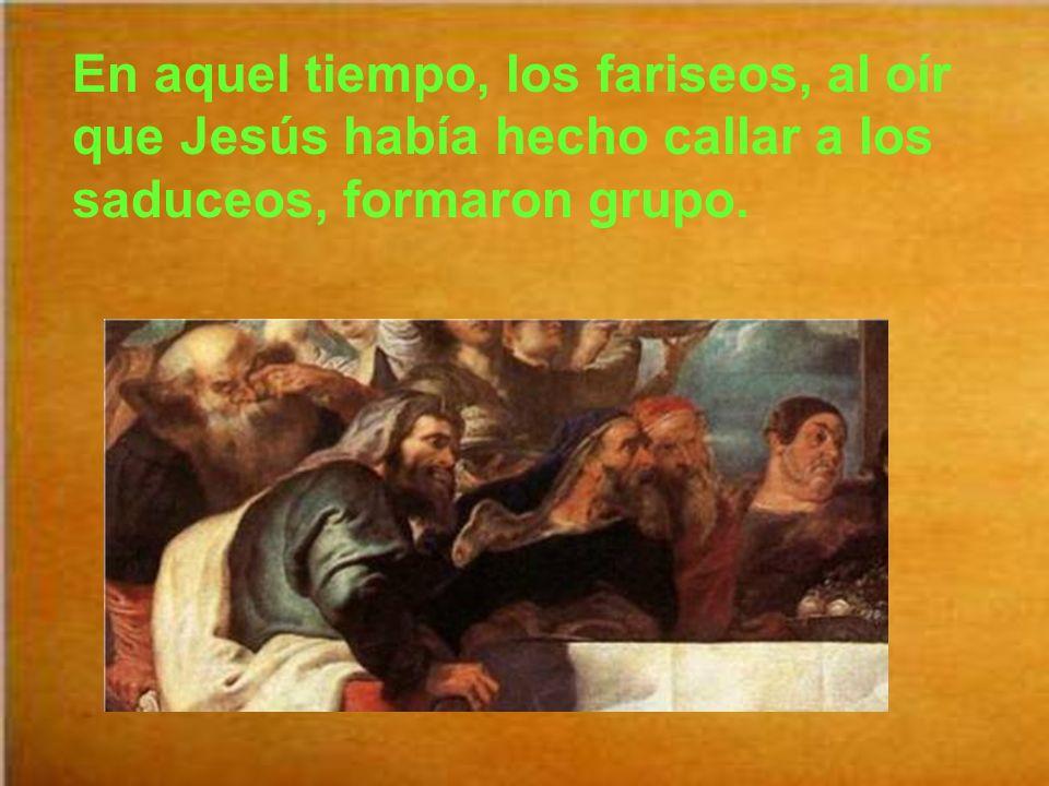 En aquel tiempo, los fariseos, al oír que Jesús había hecho callar a los saduceos, formaron grupo.
